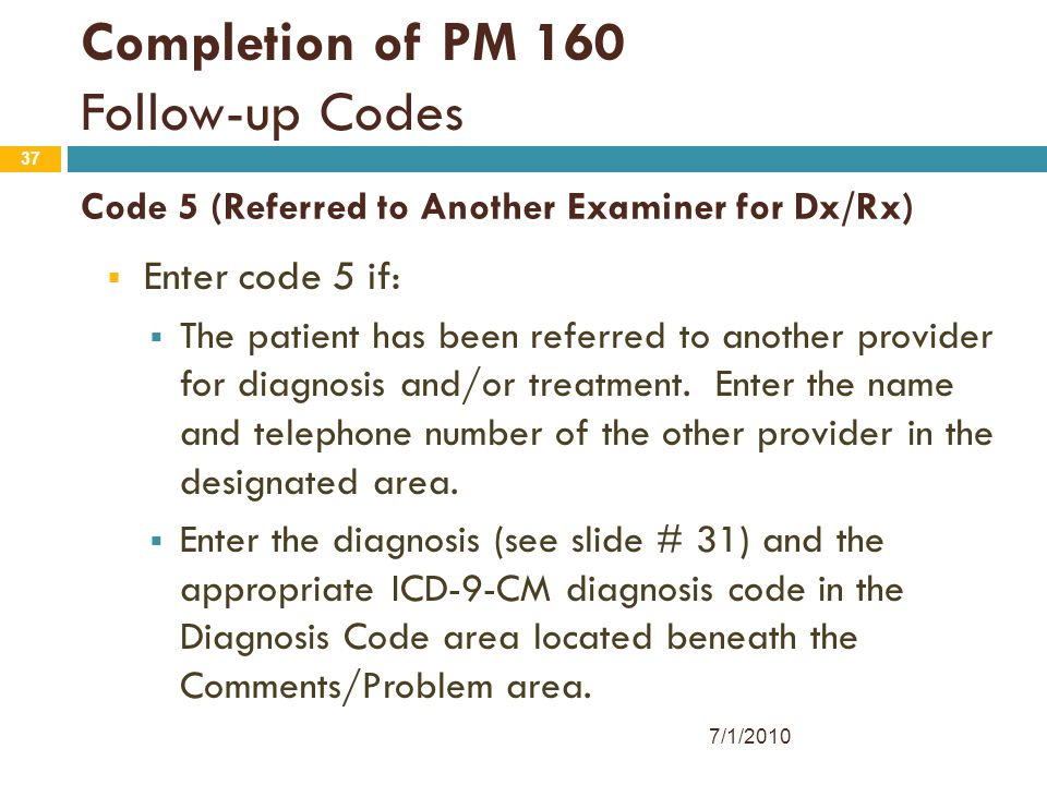37 Code 5 (Referred to Another Examiner for Dx/Rx)  Enter code 5 if:  The patient has been referred to another provider for diagnosis and/or treatme