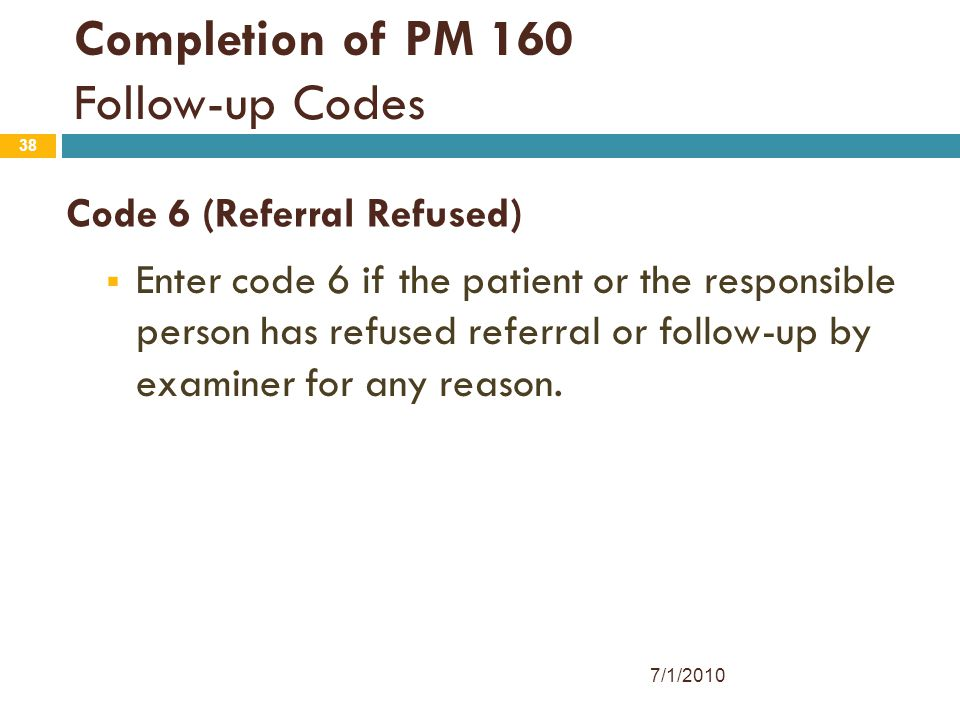38 Code 6 (Referral Refused)  Enter code 6 if the patient or the responsible person has refused referral or follow-up by examiner for any reason. Com