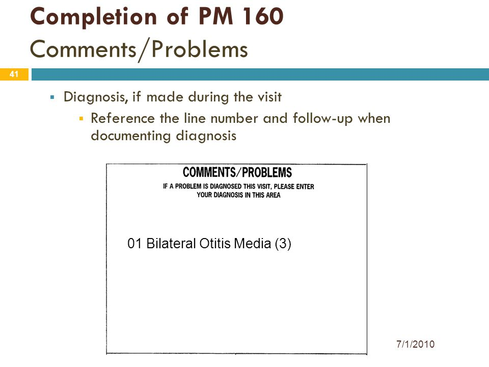 41 Completion of PM 160 Comments/Problems  Diagnosis, if made during the visit  Reference the line number and follow-up when documenting diagnosis 0