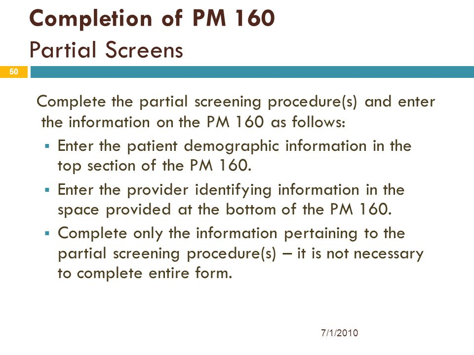 50 Completion of PM 160 Partial Screens Complete the partial screening procedure(s) and enter the information on the PM 160 as follows:  Enter the pa