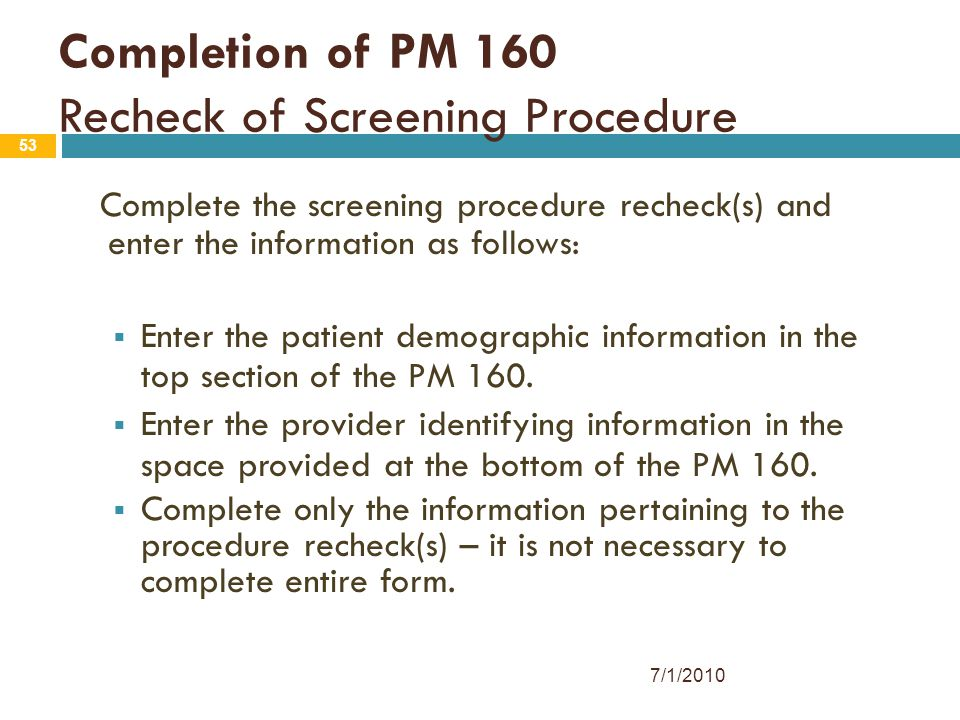 53 Completion of PM 160 Recheck of Screening Procedure Complete the screening procedure recheck(s) and enter the information as follows:  Enter the p