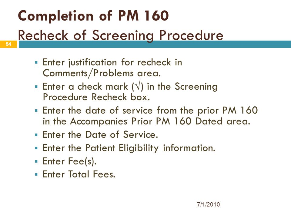 54 Completion of PM 160 Recheck of Screening Procedure  Enter justification for recheck in Comments/Problems area.  Enter a check mark (√) in the Sc