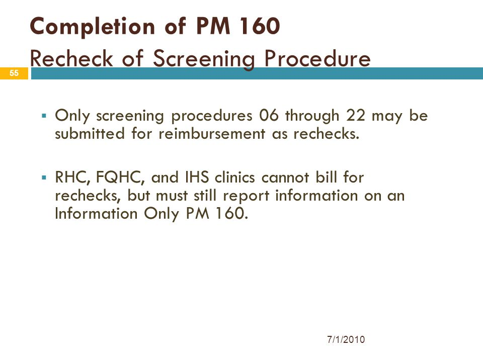 55 Completion of PM 160 Recheck of Screening Procedure  Only screening procedures 06 through 22 may be submitted for reimbursement as rechecks.  RHC