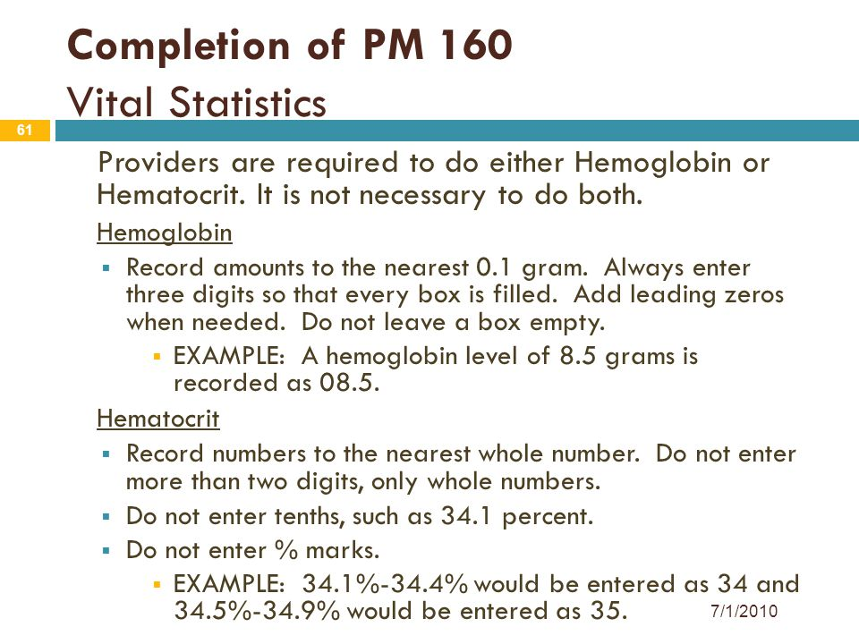 61 Providers are required to do either Hemoglobin or Hematocrit. It is not necessary to do both. Hemoglobin  Record amounts to the nearest 0.1 gram.