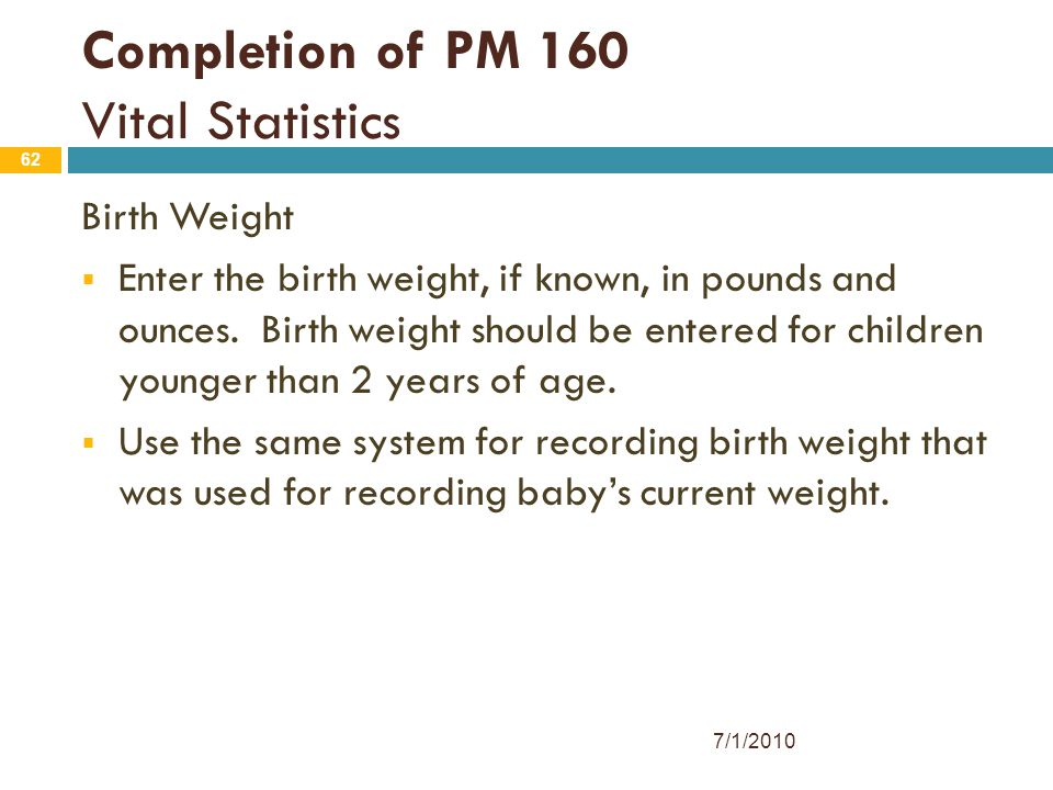62 Completion of PM 160 Vital Statistics Birth Weight  Enter the birth weight, if known, in pounds and ounces. Birth weight should be entered for chi