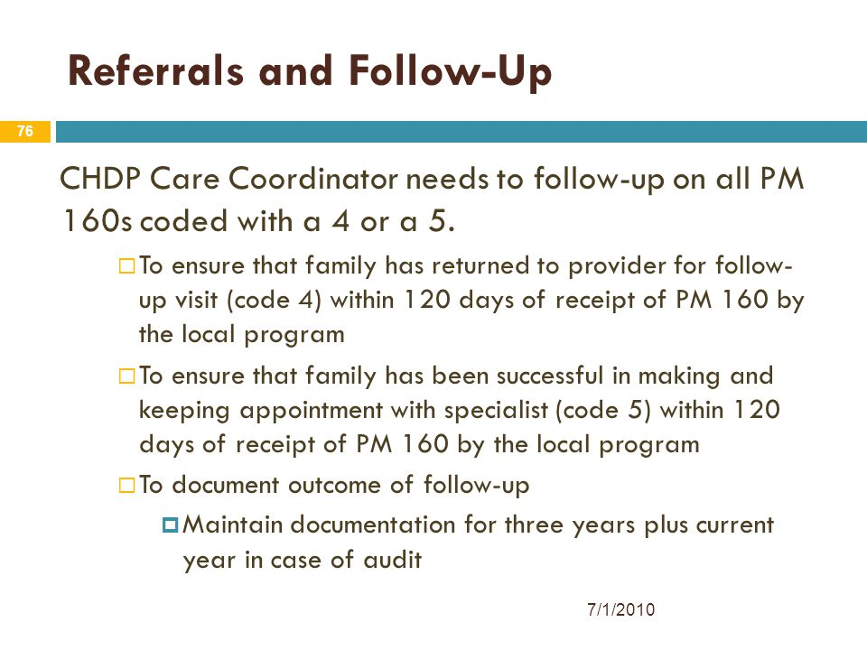 76 Referrals and Follow-Up CHDP Care Coordinator needs to follow-up on all PM 160s coded with a 4 or a 5.  To ensure that family has returned to prov