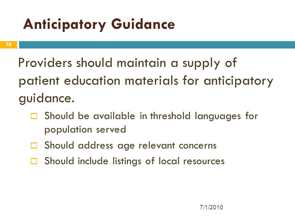 78 Anticipatory Guidance Providers should maintain a supply of patient education materials for anticipatory guidance.  Should be available in thresho