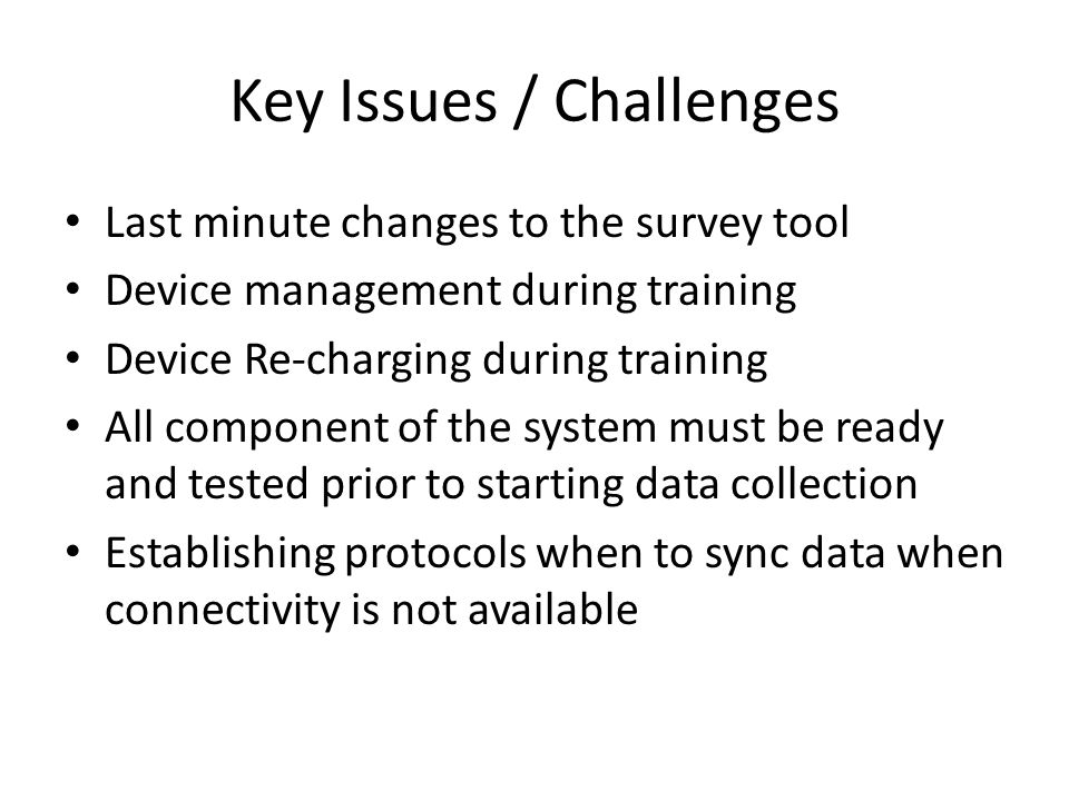 Key Issues / Challenges Last minute changes to the survey tool Device management during training Device Re-charging during training All component of the system must be ready and tested prior to starting data collection Establishing protocols when to sync data when connectivity is not available
