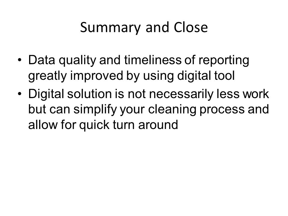 Summary and Close Data quality and timeliness of reporting greatly improved by using digital tool Digital solution is not necessarily less work but can simplify your cleaning process and allow for quick turn around