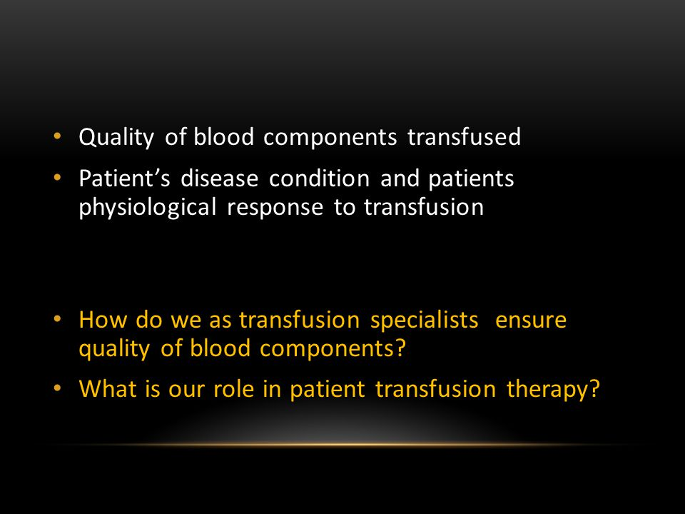 Quality of blood components transfused Patient's disease condition and patients physiological response to transfusion How do we as transfusion special