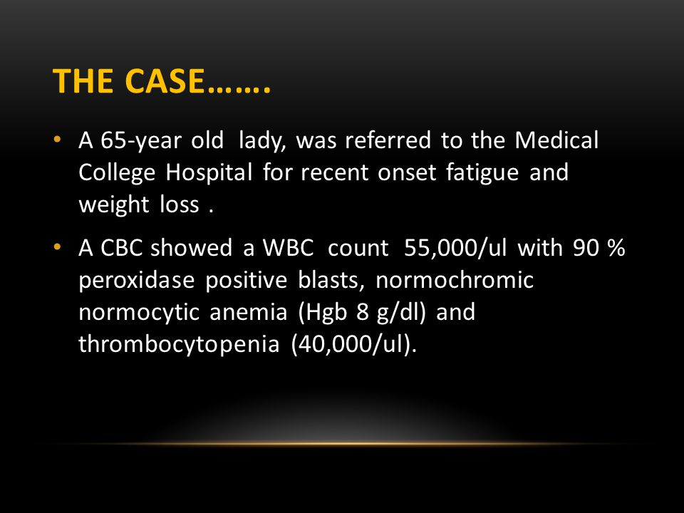 THE CASE……. A 65-year old lady, was referred to the Medical College Hospital for recent onset fatigue and weight loss. A CBC showed a WBC count 55,000