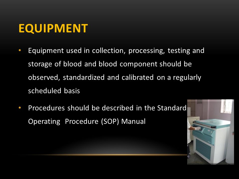 EQUIPMENT Equipment used in collection, processing, testing and storage of blood and blood component should be observed, standardized and calibrated o