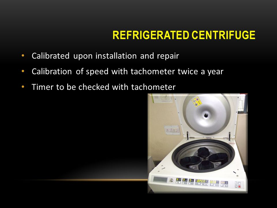 REFRIGERATED CENTRIFUGE Calibrated upon installation and repair Calibration of speed with tachometer twice a year Timer to be checked with tachometer