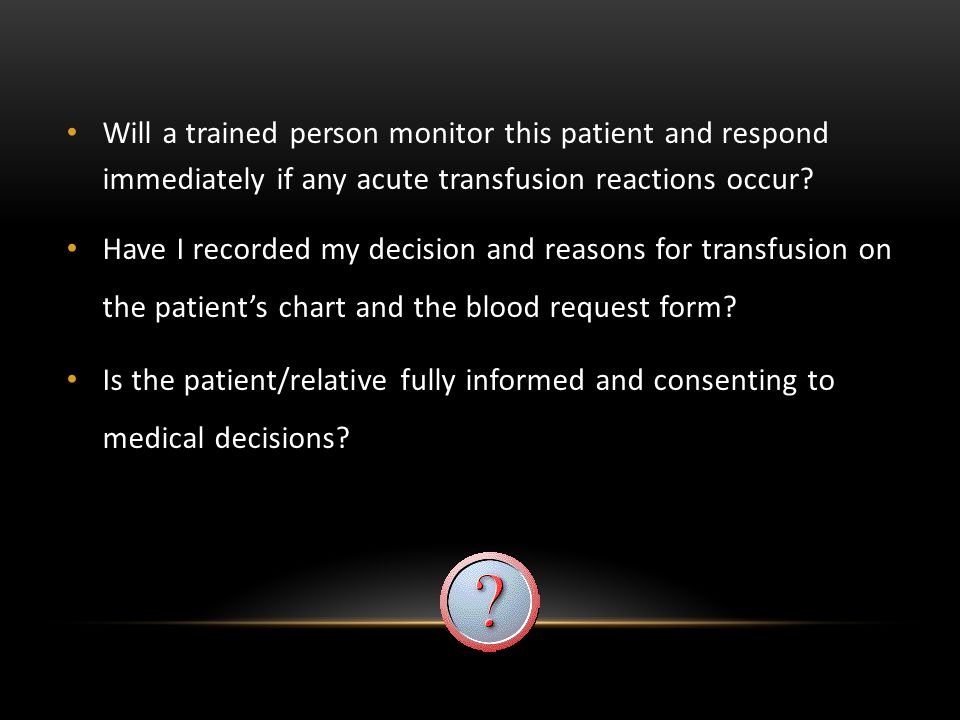 Will a trained person monitor this patient and respond immediately if any acute transfusion reactions occur? Have I recorded my decision and reasons f
