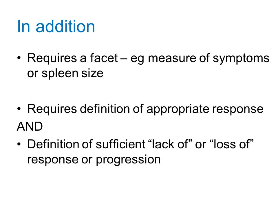 In addition Requires a facet – eg measure of symptoms or spleen size Requires definition of appropriate response AND Definition of sufficient lack of or loss of response or progression
