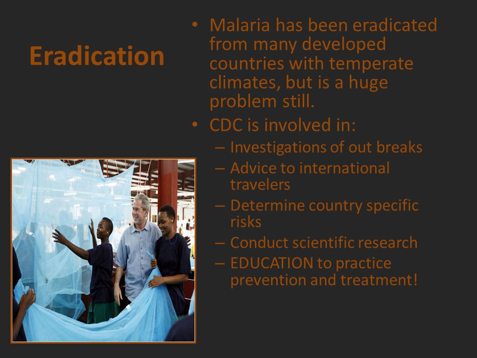 Eradication Malaria has been eradicated from many developed countries with temperate climates, but is a huge problem still.