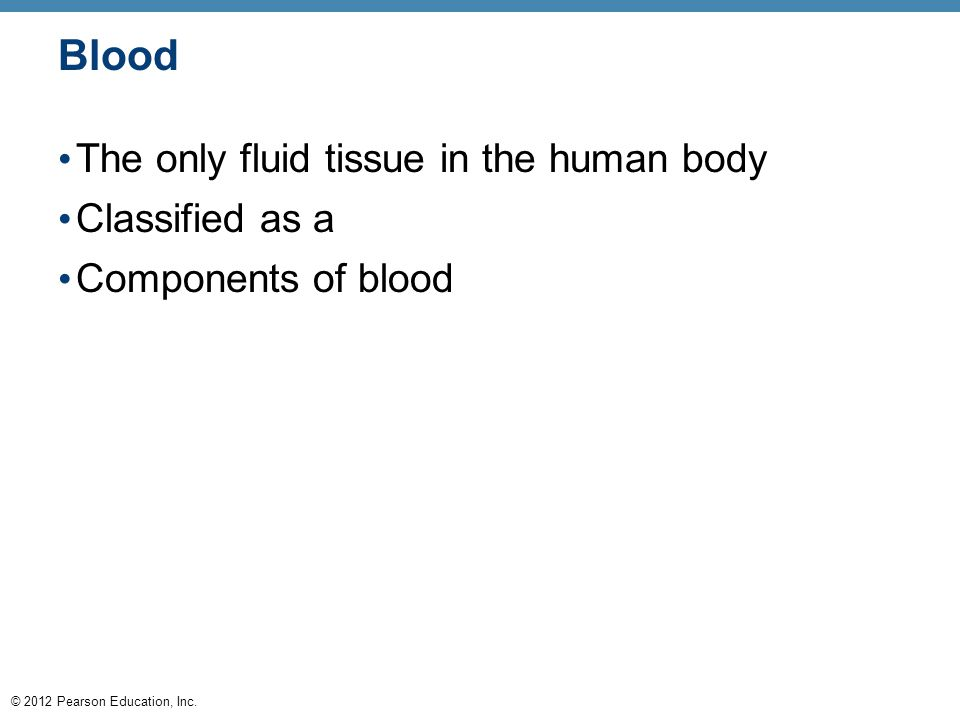 © 2012 Pearson Education, Inc. Blood The only fluid tissue in the human body Classified as a Components of blood