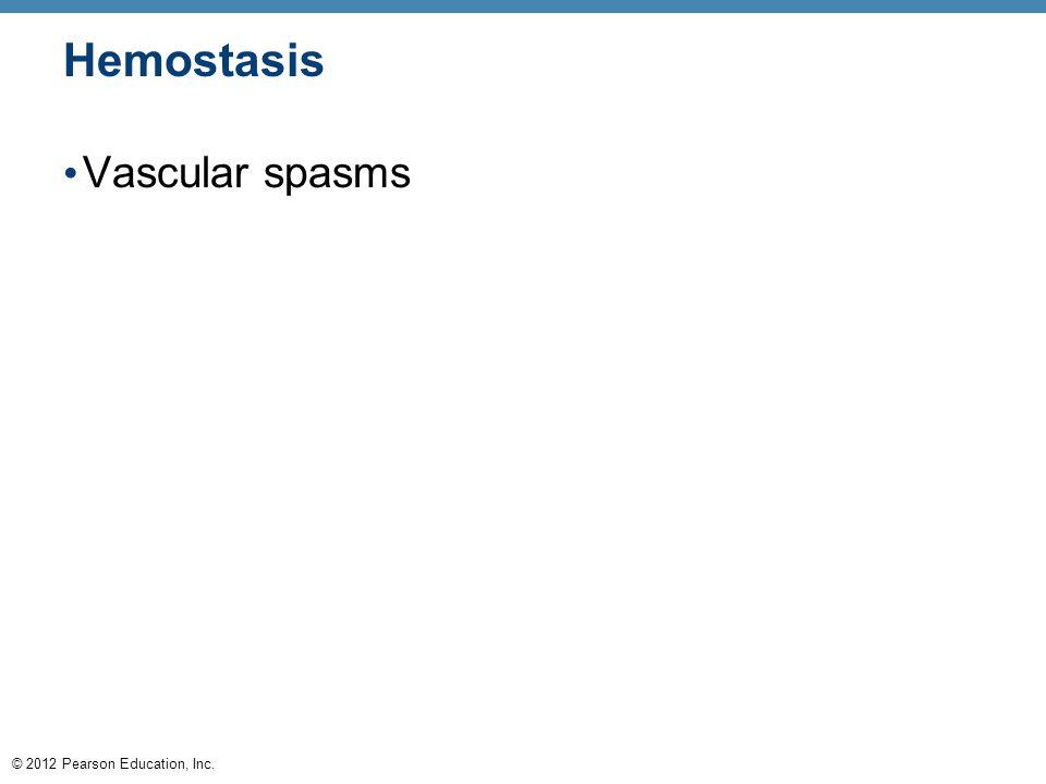 © 2012 Pearson Education, Inc. Hemostasis Vascular spasms