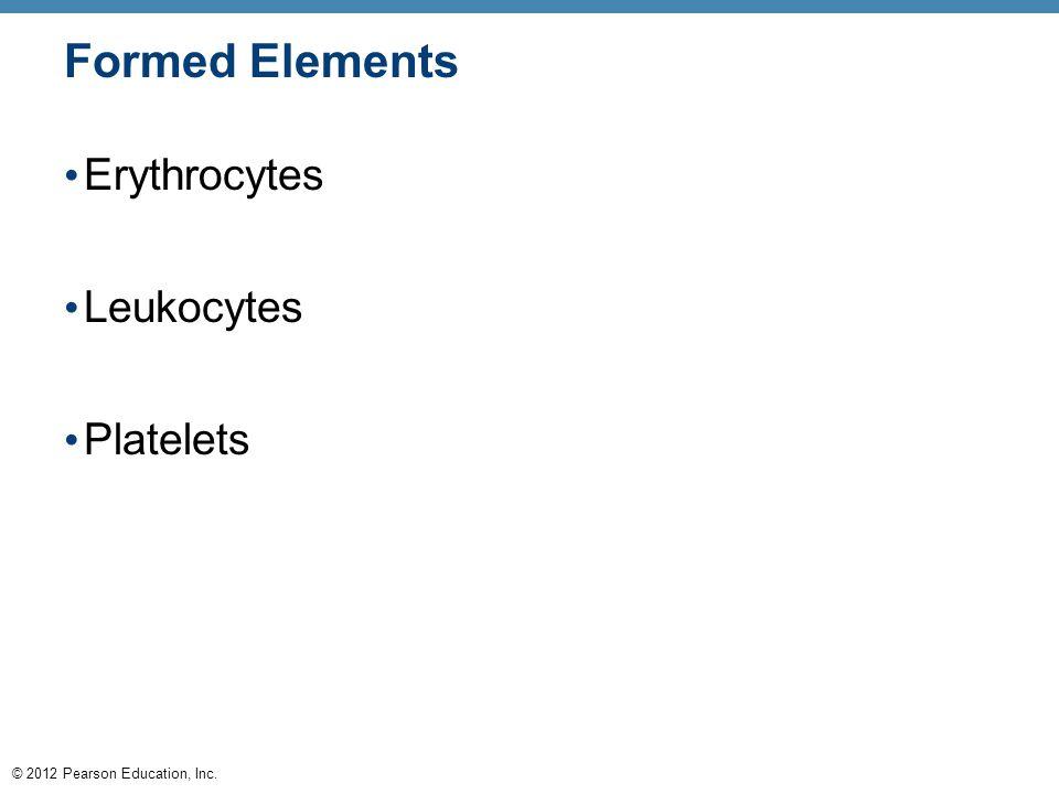 © 2012 Pearson Education, Inc. Formed Elements Erythrocytes Leukocytes Platelets