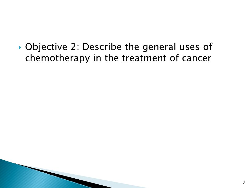  Objective 2: Describe the general uses of chemotherapy in the treatment of cancer 3