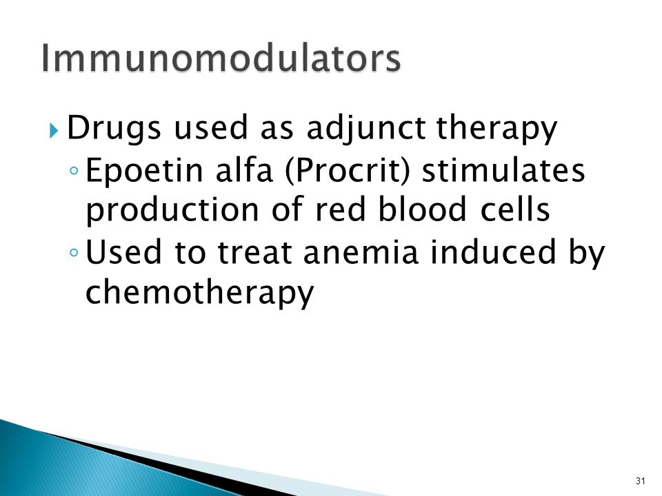  Drugs used as adjunct therapy ◦ Epoetin alfa (Procrit) stimulates production of red blood cells ◦ Used to treat anemia induced by chemotherapy 31
