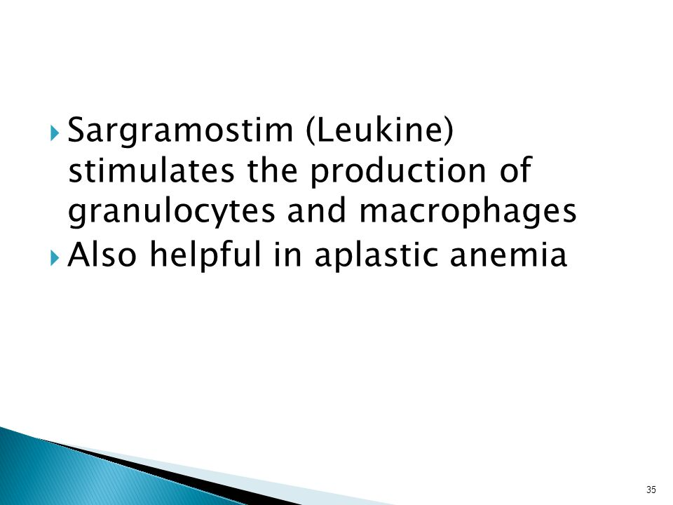  Sargramostim (Leukine) stimulates the production of granulocytes and macrophages  Also helpful in aplastic anemia 35
