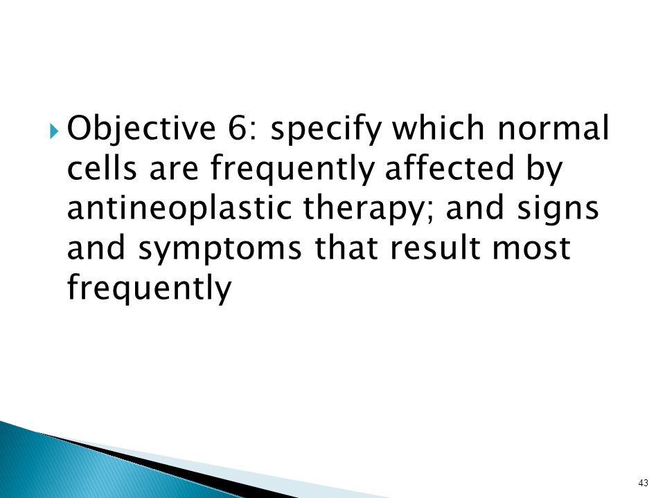  Objective 6: specify which normal cells are frequently affected by antineoplastic therapy; and signs and symptoms that result most frequently 43