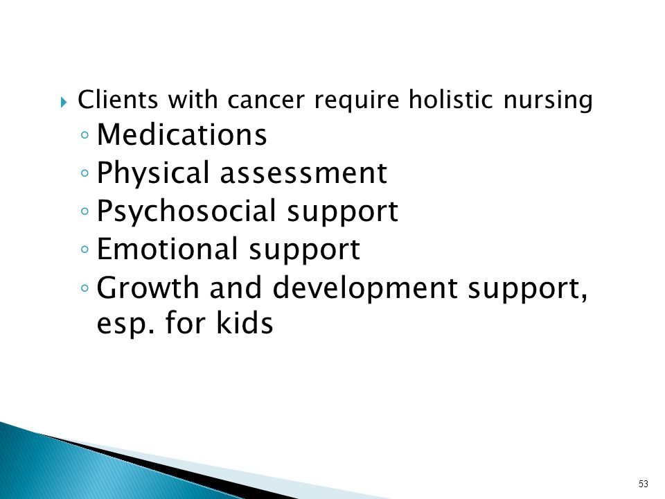  Clients with cancer require holistic nursing ◦ Medications ◦ Physical assessment ◦ Psychosocial support ◦ Emotional support ◦ Growth and development support, esp.