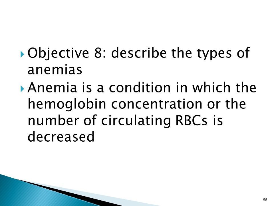  Objective 8: describe the types of anemias  Anemia is a condition in which the hemoglobin concentration or the number of circulating RBCs is decreased 56