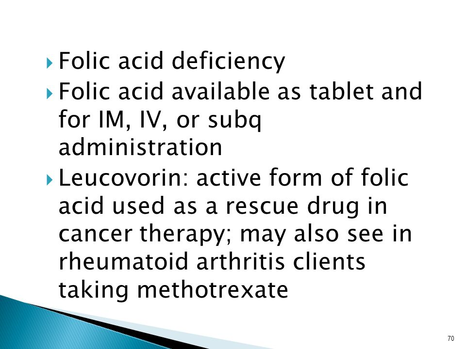  Folic acid deficiency  Folic acid available as tablet and for IM, IV, or subq administration  Leucovorin: active form of folic acid used as a rescue drug in cancer therapy; may also see in rheumatoid arthritis clients taking methotrexate 70