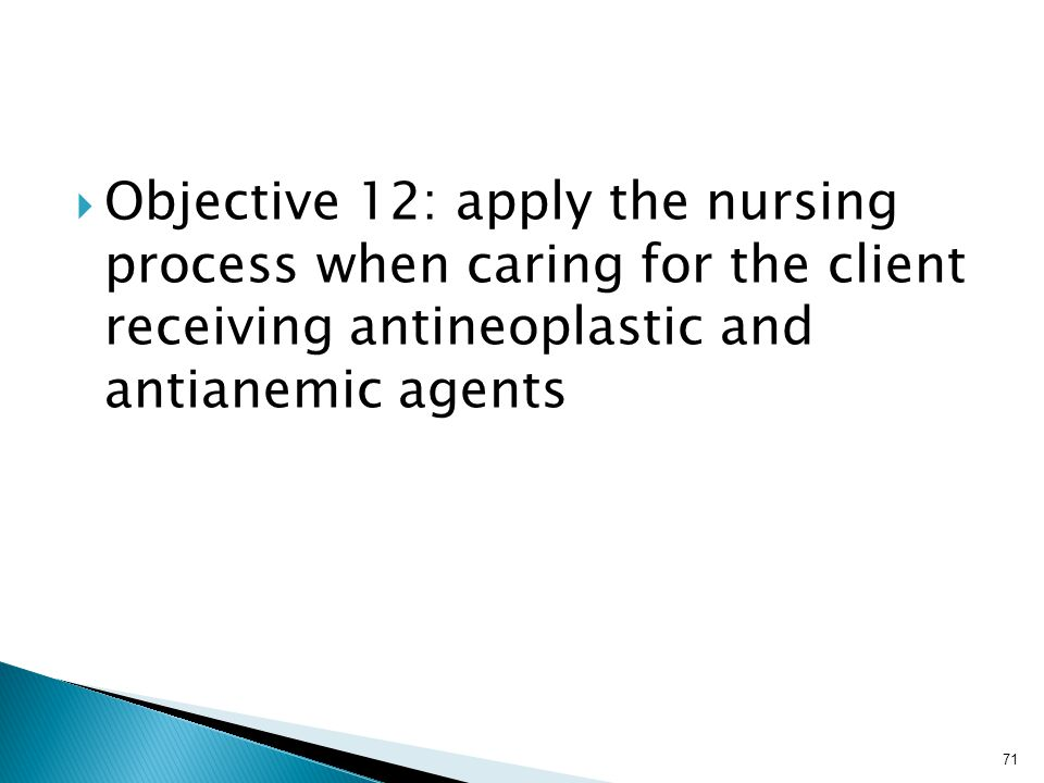  Objective 12: apply the nursing process when caring for the client receiving antineoplastic and antianemic agents 71