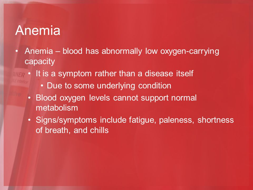 Anemia Anemia – blood has abnormally low oxygen-carrying capacity It is a symptom rather than a disease itself Due to some underlying condition Blood oxygen levels cannot support normal metabolism Signs/symptoms include fatigue, paleness, shortness of breath, and chills