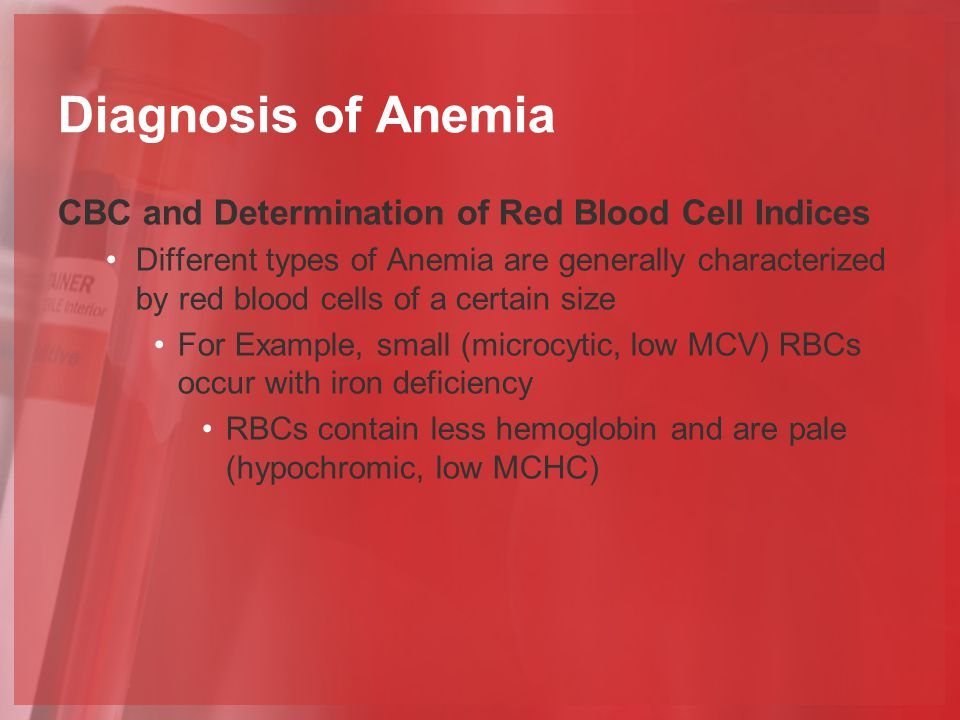 Diagnosis of Anemia CBC and Determination of Red Blood Cell Indices Different types of Anemia are generally characterized by red blood cells of a certain size For Example, small (microcytic, low MCV) RBCs occur with iron deficiency RBCs contain less hemoglobin and are pale (hypochromic, low MCHC)