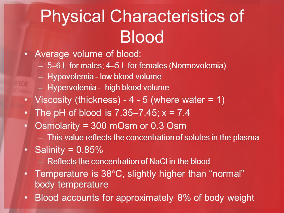 Physical Characteristics of Blood Average volume of blood: –5–6 L for males; 4–5 L for females (Normovolemia) –Hypovolemia - low blood volume –Hypervolemia - high blood volume Viscosity (thickness) - 4 - 5 (where water = 1) The pH of blood is 7.35–7.45; x = 7.4 Osmolarity = 300 mOsm or 0.3 Osm –This value reflects the concentration of solutes in the plasma Salinity = 0.85% –Reflects the concentration of NaCl in the blood Temperature is 38  C, slightly higher than normal body temperature Blood accounts for approximately 8% of body weight