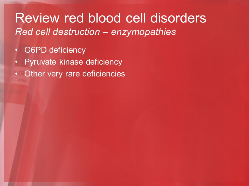 G6PD deficiency Pyruvate kinase deficiency Other very rare deficiencies Review red blood cell disorders Red cell destruction – enzymopathies