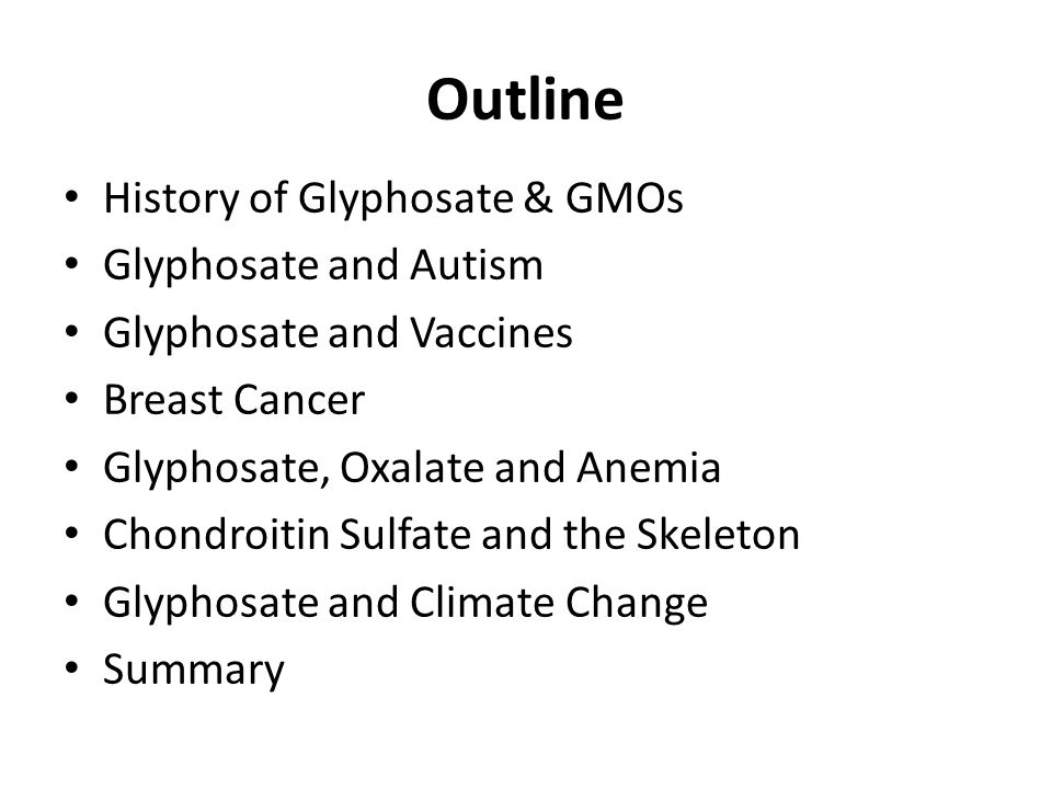 Outline History of Glyphosate & GMOs Glyphosate and Autism Glyphosate and Vaccines Breast Cancer Glyphosate, Oxalate and Anemia Chondroitin Sulfate and the Skeleton Glyphosate and Climate Change Summary