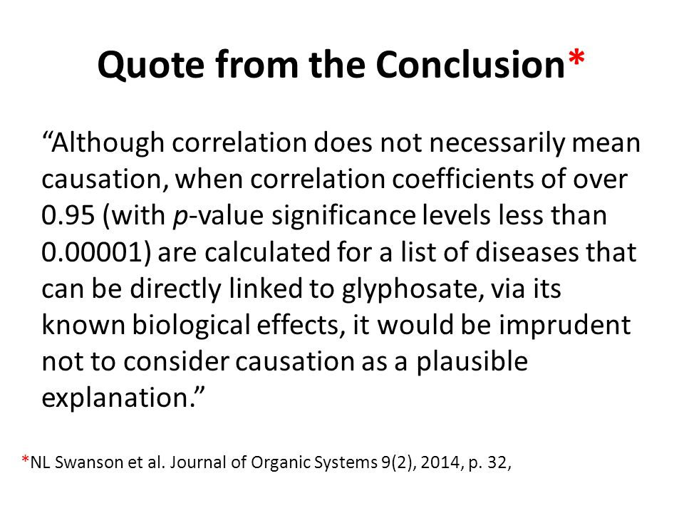 Quote from the Conclusion* Although correlation does not necessarily mean causation, when correlation coefficients of over 0.95 (with p-value significance levels less than 0.00001) are calculated for a list of diseases that can be directly linked to glyphosate, via its known biological effects, it would be imprudent not to consider causation as a plausible explanation. *NL Swanson et al.