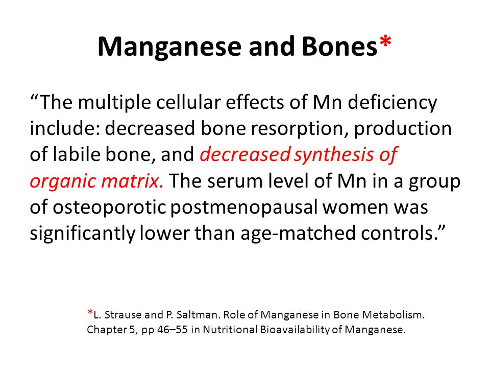 Manganese and Bones* The multiple cellular effects of Mn deficiency include: decreased bone resorption, production of labile bone, and decreased synthesis of organic matrix.