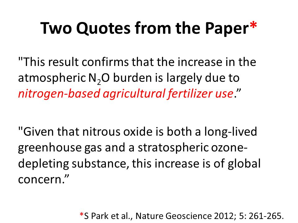 Two Quotes from the Paper* This result confirms that the increase in the atmospheric N 2 O burden is largely due to nitrogen-based agricultural fertilizer use. Given that nitrous oxide is both a long-lived greenhouse gas and a stratospheric ozone- depleting substance, this increase is of global concern. *S Park et al., Nature Geoscience 2012; 5: 261-265.