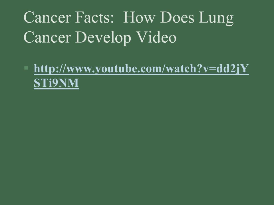 Cancer Facts: How Does Lung Cancer Develop Video §http://www.youtube.com/watch v=dd2jY STi9NMhttp://www.youtube.com/watch v=dd2jY STi9NM