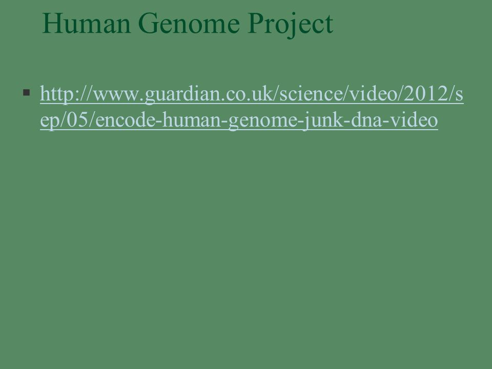Human Genome Project §http://www.guardian.co.uk/science/video/2012/s ep/05/encode-human-genome-junk-dna-videohttp://www.guardian.co.uk/science/video/2012/s ep/05/encode-human-genome-junk-dna-video