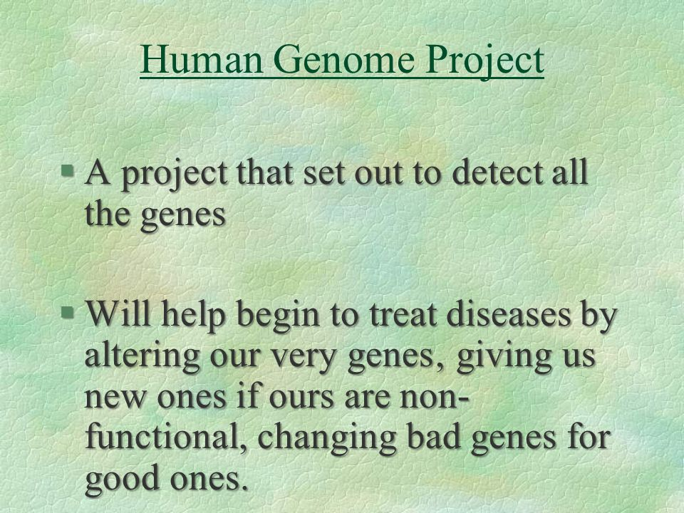 Human Genome Project §A project that set out to detect all the genes §Will help begin to treat diseases by altering our very genes' giving us new ones if ours are non- functional, changing bad genes for good ones.