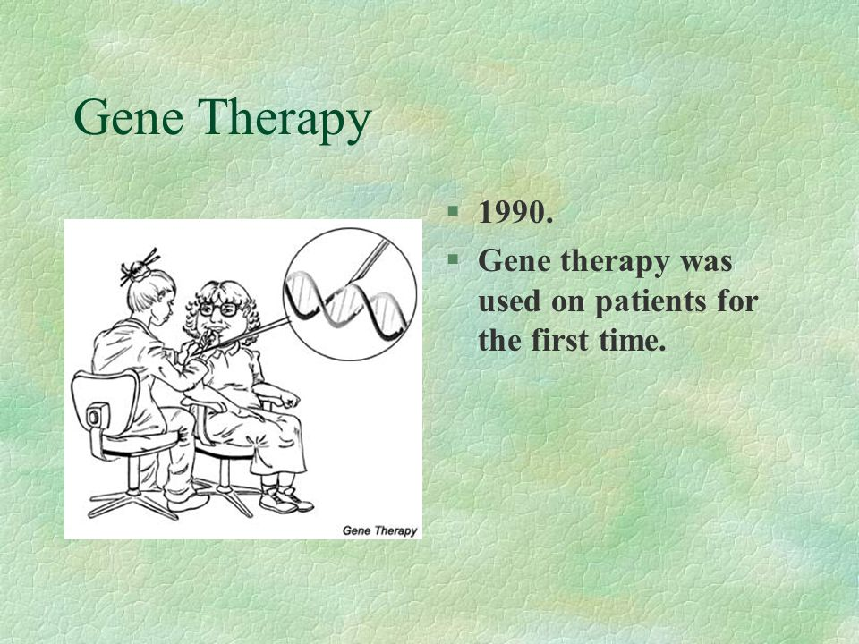 Gene Therapy §1990. §Gene therapy was used on patients for the first time.