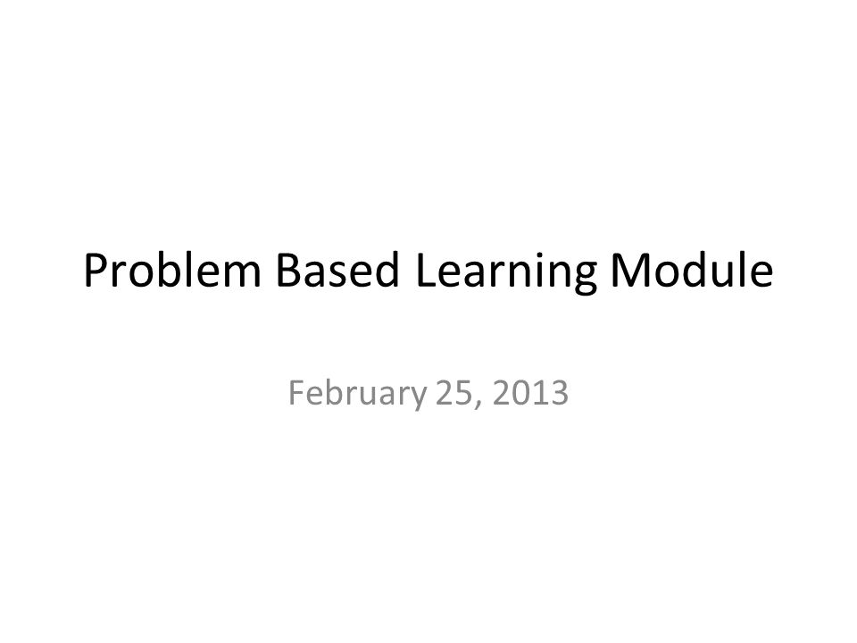 Problem Based Learning Module February 25, 2013