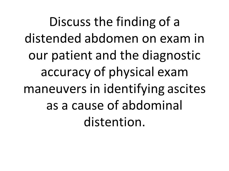 Discuss the finding of a distended abdomen on exam in our patient and the diagnostic accuracy of physical exam maneuvers in identifying ascites as a cause of abdominal distention.