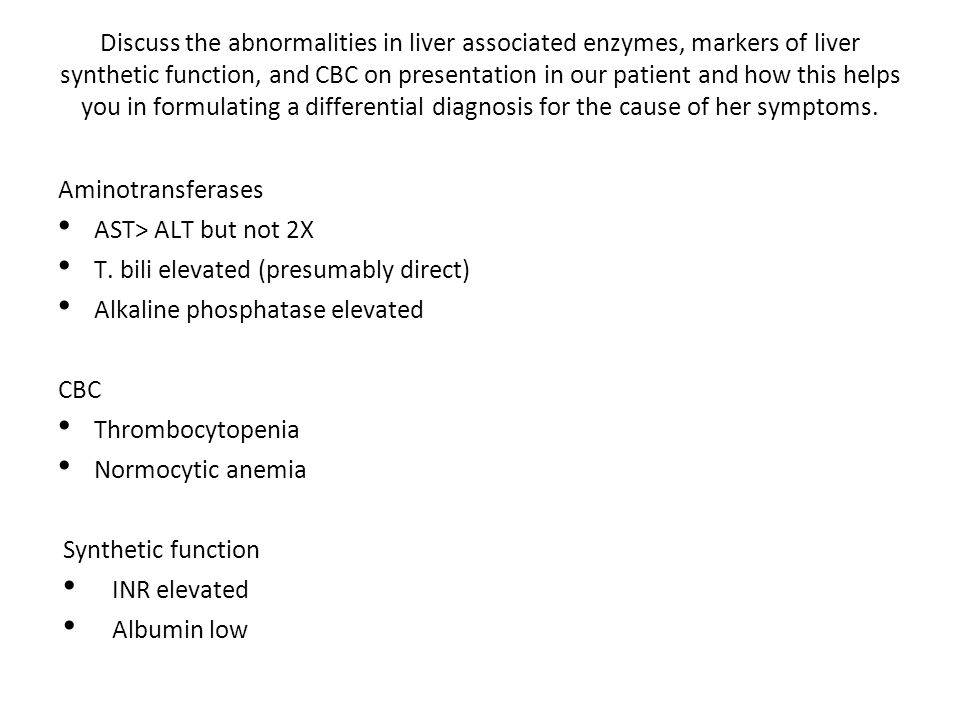Discuss the abnormalities in liver associated enzymes, markers of liver synthetic function, and CBC on presentation in our patient and how this helps you in formulating a differential diagnosis for the cause of her symptoms.