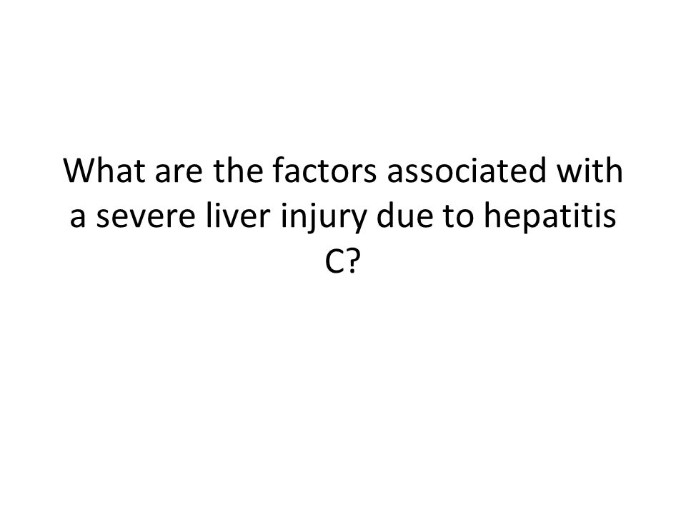 What are the factors associated with a severe liver injury due to hepatitis C?