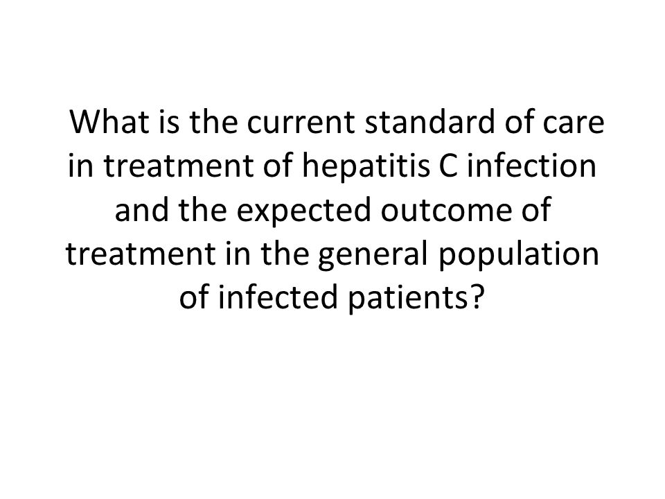What is the current standard of care in treatment of hepatitis C infection and the expected outcome of treatment in the general population of infected patients?