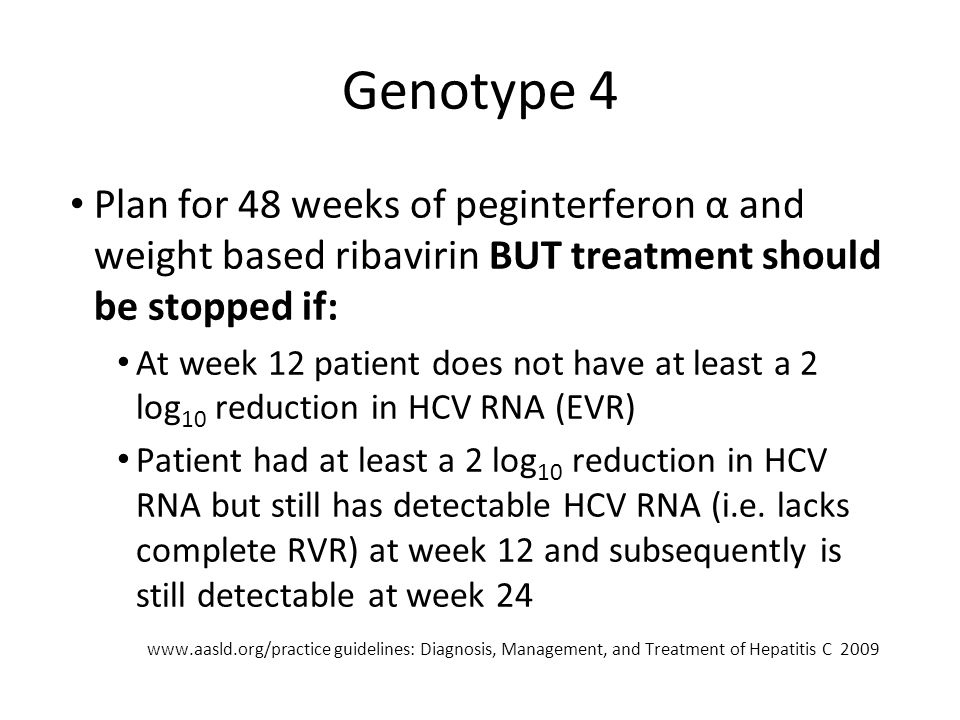 Genotype 4 Plan for 48 weeks of peginterferon α and weight based ribavirin BUT treatment should be stopped if: At week 12 patient does not have at least a 2 log 10 reduction in HCV RNA (EVR) Patient had at least a 2 log 10 reduction in HCV RNA but still has detectable HCV RNA (i.e.