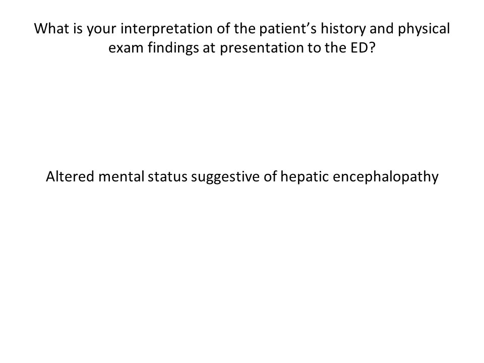 What is your interpretation of the patient's history and physical exam findings at presentation to the ED.